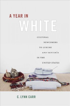 Year in White, A: Cultural Newcomers to Lukumí and Santería in the United States