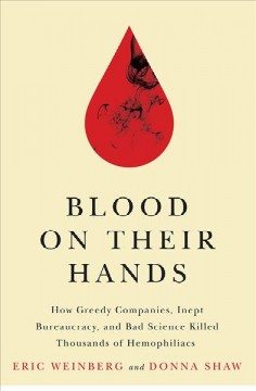 Blood On Their Hands:  How Greedy Companies, Inept Bureaucracy, And Bad Science Killed Thousands Of Hemophiliacs