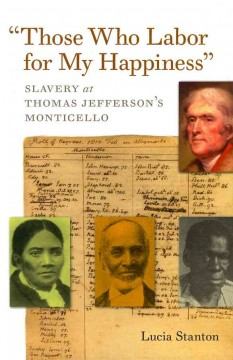 Those Who Labor for My Happiness: Slavery at Thomas Jefferson's Monticello