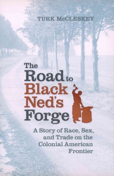 Road to Black Ned's Forge, The: A Story of Race, Sex, and Trade on the Colonial American Frontier