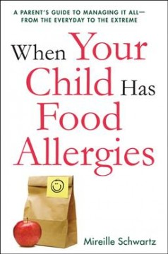 When Your Child Has Food Allergies: A Parent's Guide to Managing It All—From the Everyday to the Extreme