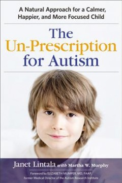 Un-Prescription for Autism, The: A Natural Approach for a Calmer, Happier, and More Focused Child