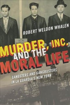 Murder, Inc., And The Moral Life:  Gangsters And Gangbusters In La Guardia's New York