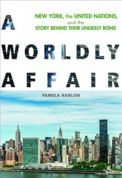 Worldly Affair, A:  New York, The United Nations, And The Story Behind Their Unlikely Bond