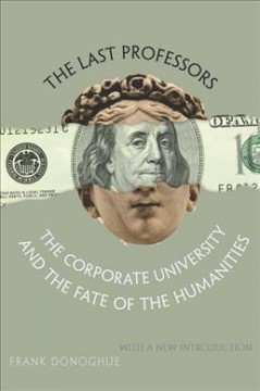 Last Professors, The:  The Corporate University And The Fate Of The Humanities, With A New Introduction