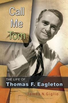 Call Me Tom: The Life of Thomas F. Eagleton