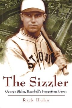 Sizzler, The: George Sisler, Baseball's Forgotten Great