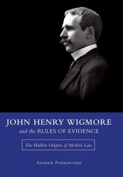 John Henry Wigmore and the Rules of Evidence: The Hidden Origins of Modern Law