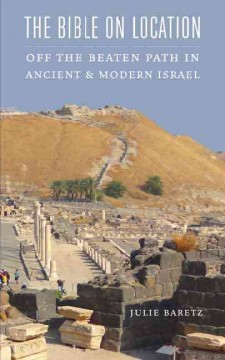 Bible on Location, The: Off the Beaten Path in Ancient and Modern Israel