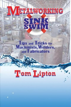 Metalworking Sink Or Swim:  Tips And Tricks For Machinists, Welders, And Fabricators