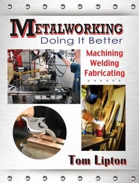 Metalworking Doing It Better:  Machining, Welding, Fabricating