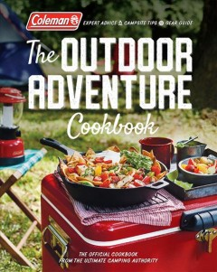 Coleman the Outdoor Adventure Cookbook: The Official Cookbook from the Ultimate Camping Authority