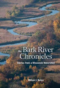 Bark River Chronicles, The: Stories From a Wisconsin Watershed