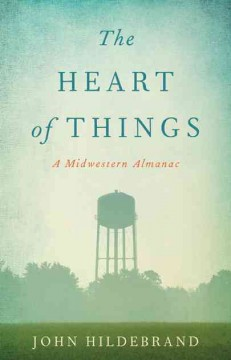 Heart of Things, The: A Midwestern Almanac