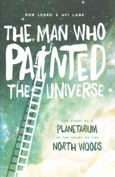 Man Who Painted the Universe, The: The Story of a Planetarium in the Heart of the North Woods