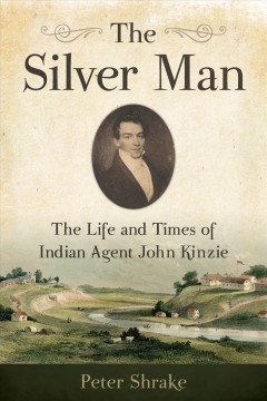 Silver Man, The: The Life and Times of Indian Agent John Kinzie