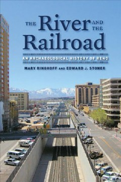 River and the Railroad, The: An Archaeological History of Reno