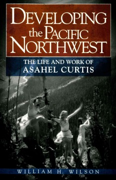 Developing The Pacific Northwest:  The Life And Work Of Asahel Curtis
