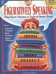 Figuratively Speaking: Covers 40 Basic Literary Terms Using Examples From Classic Literature