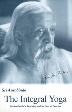 Integral Yoga, The: Sri Aurobindo's Teaching and Method of Practice