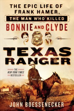Texas Ranger: The Epic Life of Frank Hamer, the Man Who Killed Bonnie and Clyde