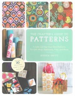 Crafter's Guide to Patterns, The: Create and Use Your Own Patterns for Gift Wrap, Stationary, Tiles, and More