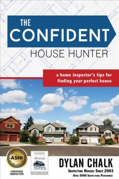 Confident House Hunter, The: A Home Inspector's Tips for Finding Your Perfect House