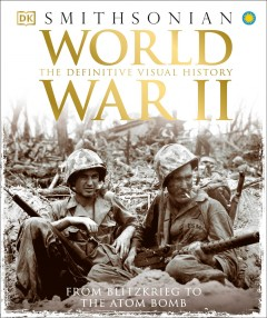 World War II: The Definitive Visual History, From Blitzkrieg to the Atom Bomb