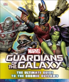 Guardians of the Galaxy: The Ultimate Guide to the Cosmic Outlaws