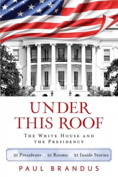 Under This Roof: The White House and the Presidency—21 Presidents, 21 Rooms, 21 Inside Stories