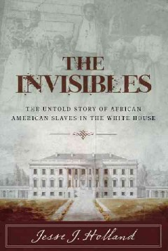 Invisibles, The: The Untold Story of African American Slaves in the White House