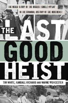 Last Good Heist, The: The Inside Story of the Biggest Single Payday in the Criminal History of the Northeast