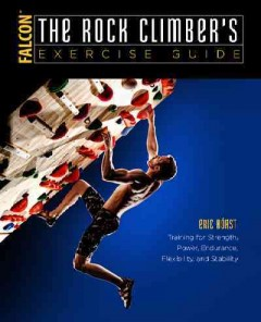 Rock Climber's Exercise Guide, The: Training for Strength, Power, Endurance, Flexibility, and Stability
