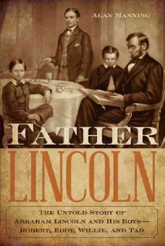 Father Lincoln: The Untold Story of Abraham Lincoln and His Boys—Robert, Eddy, Willie, and Tad