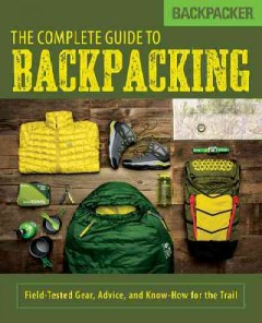 Backpacker: The Complete Guide to Backpacking: Field-Tested Gear, Advice, and Know-How for the Trail