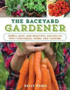 Backyard Gardener, The: Simple, Easy, and Beautiful Gardening With Vegetables, Herbs, and Flowers