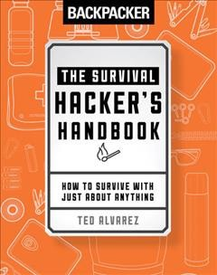 Backpacker:  The Survival Hacker's Handbook:  How To Survive With Just About Anything