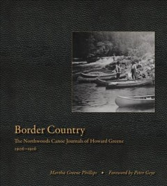 Border Country:  The Northwoods Canoe Journals Of Howard Greene, 1906-1916