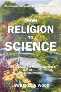 The Transition, Initiated by Copernicus and Galileo, from Religion to Science: The Beckoning Bridge Many Find Difficult or Impossible to Cross