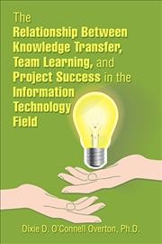 The Relationship Between Knowledge Transfer, Team Learning, and Project Success in the Information Technology Field