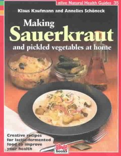 Making Sauerkraut and Pickled Vegetables at Home: Creative Recipes for Lactic Fermented Food to Improve Your Health