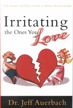Irritating the Ones You Love: The Down-and-Dirty Guide to Better Relationships