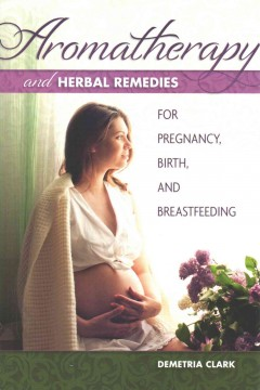 Aromatherapy and Herbal Remedies for Pregnancy, Birth, and Breastfeeding
