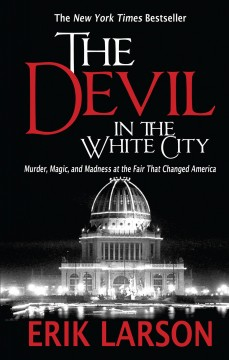 Devil in the White City, The: Murder, Magic, and Madness at the Fair That Changed America