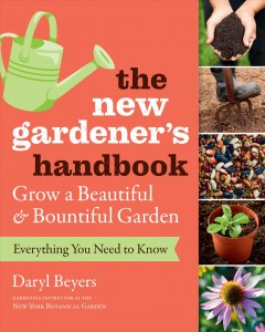 The New Gardener's Handbook: Everything You Need to Know to Grow a Beautiful & Bountiful Garden