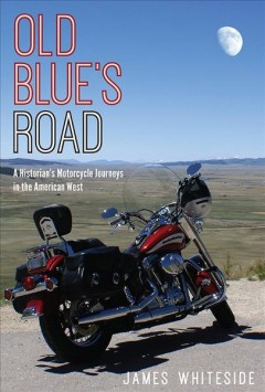 Old Blue's Road:  A Historian's Motorcycle Journeys In The American West