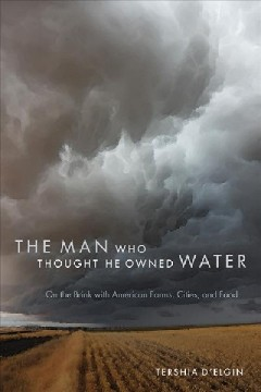 Man Who Thought He Owned Water, The:  On The Brink With American Farms, Cities, And Food
