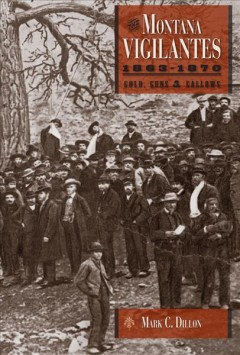 Montana Vigilantes 1863-1870, The:  Gold, Guns, And Gallows