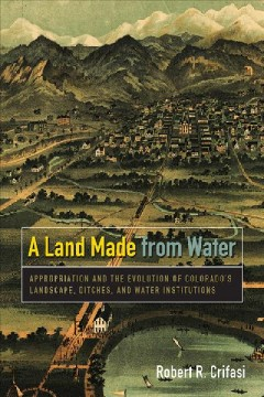 Land Made From Water, A:  Appropriation And The Evolution Of Colorado's Landscape, Ditches, And Water Institutions
