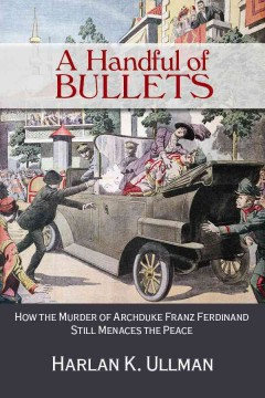 Handful of Bullets, A: How the Murder of Archduke Franz Ferdinand Still Menaces the Peace